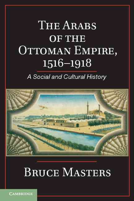 The Arabs of the Ottoman Empire, 1516-1918 By Masters, Bruce
